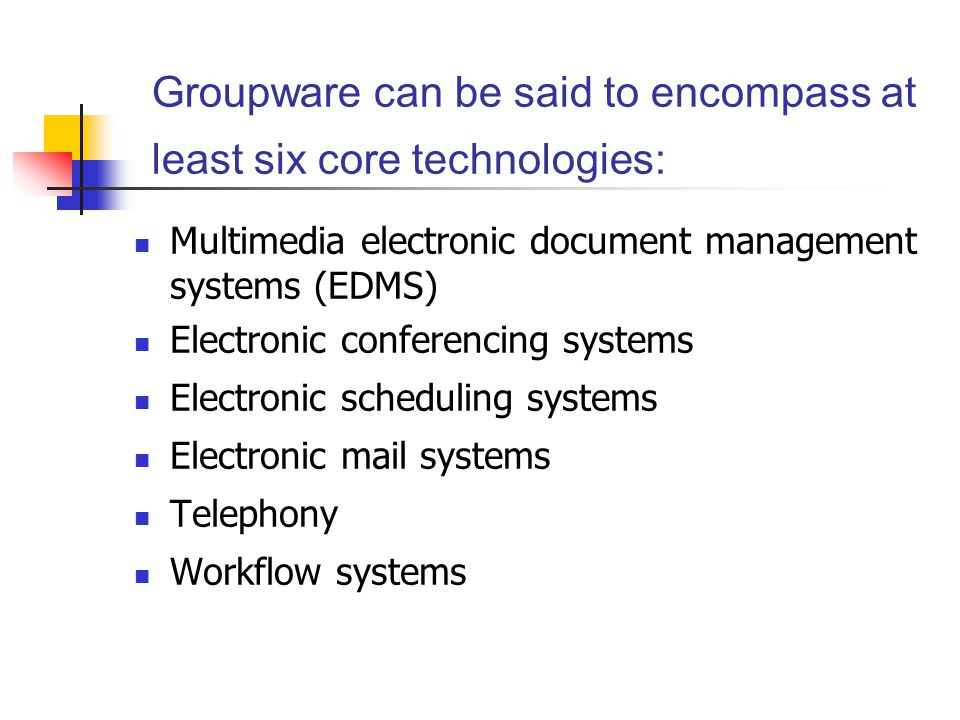 Groupware can be said to encompass at least six core technologies: