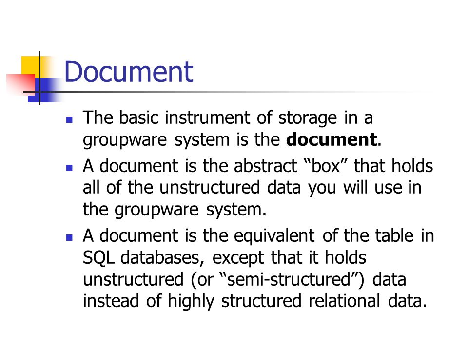 Document The basic instrument of storage in a groupware system is the document.