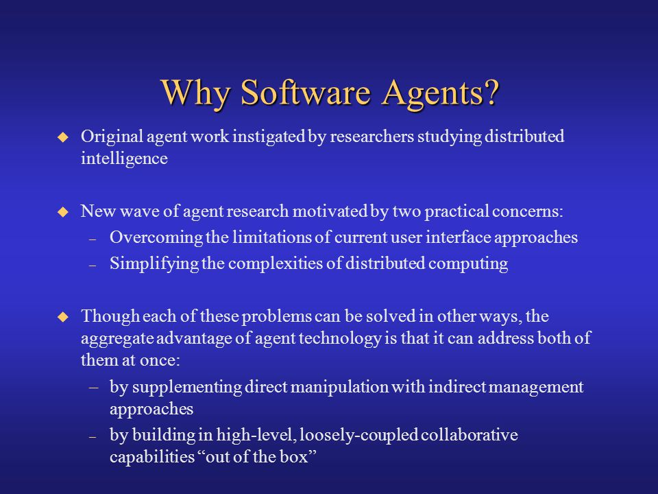 Why Software Agents Original agent work instigated by researchers studying distributed intelligence.
