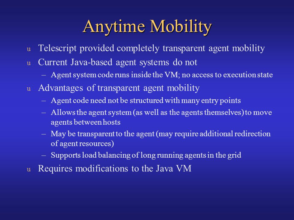Anytime Mobility Telescript provided completely transparent agent mobility. Current Java-based agent systems do not.