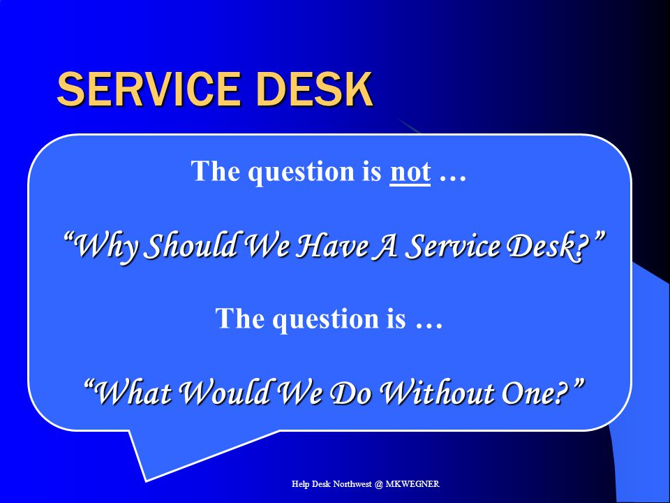 Why Should We Have A Service Desk What Would We Do Without One