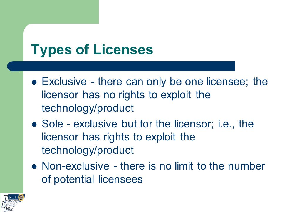 Types of Licenses Exclusive - there can only be one licensee; the licensor has no rights to exploit the technology/product.