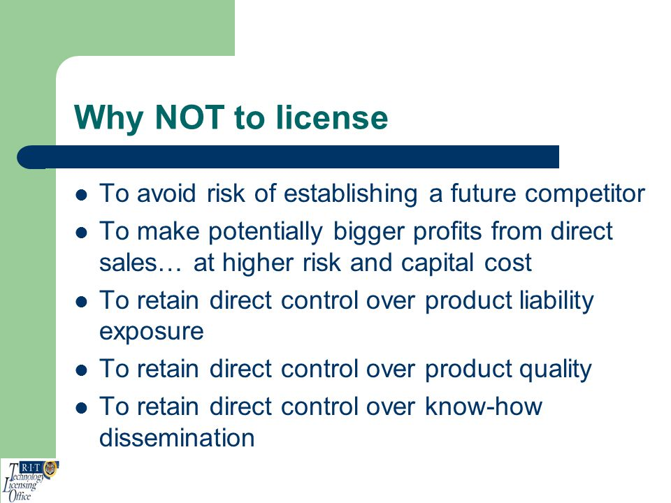 Why NOT to license To avoid risk of establishing a future competitor
