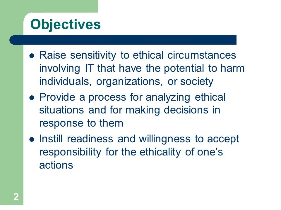 Objectives Raise sensitivity to ethical circumstances involving IT that have the potential to harm individuals, organizations, or society.