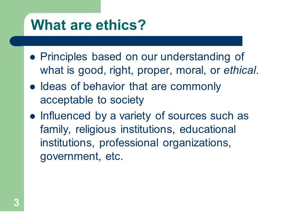 What are ethics Principles based on our understanding of what is good, right, proper, moral, or ethical.
