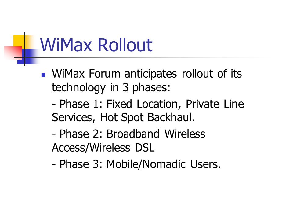 WiMax Rollout WiMax Forum anticipates rollout of its technology in 3 phases: - Phase 1: Fixed Location, Private Line Services, Hot Spot Backhaul.