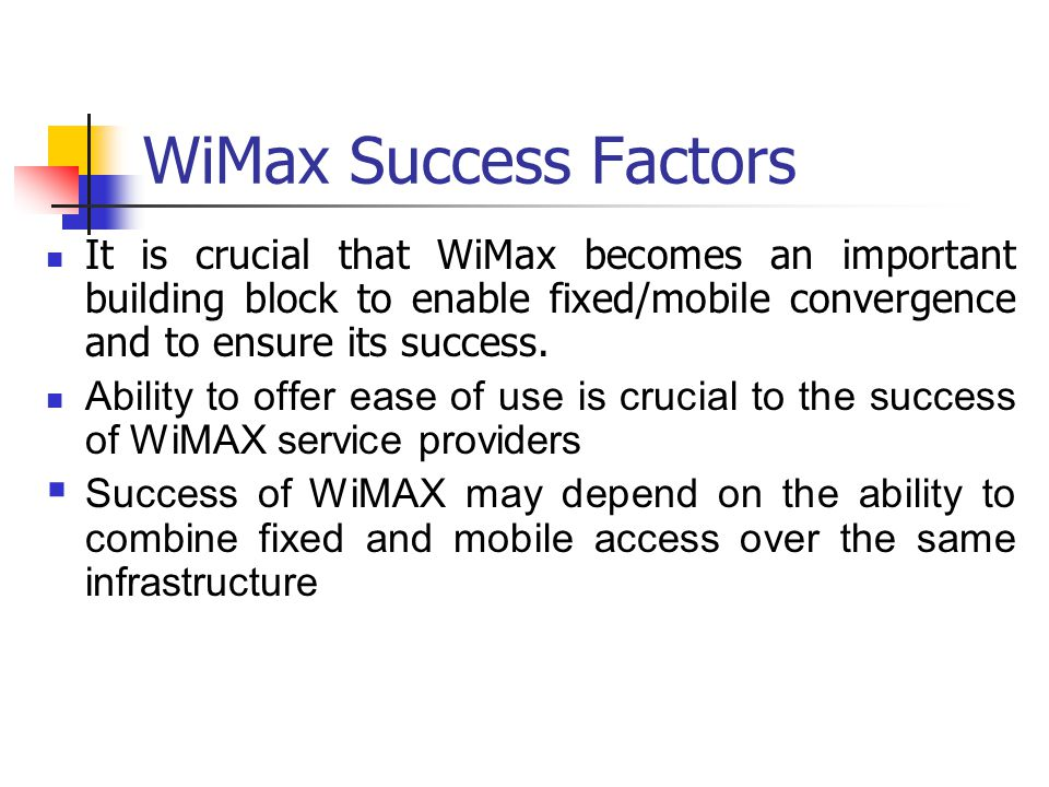 WiMax Success Factors It is crucial that WiMax becomes an important building block to enable fixed/mobile convergence and to ensure its success.