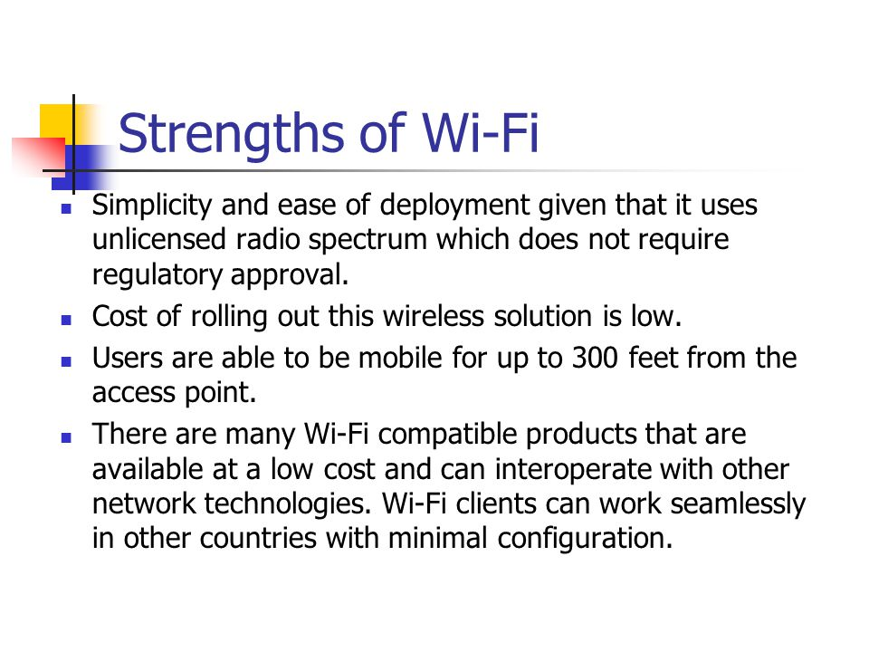 Strengths of Wi-Fi Simplicity and ease of deployment given that it uses unlicensed radio spectrum which does not require regulatory approval.