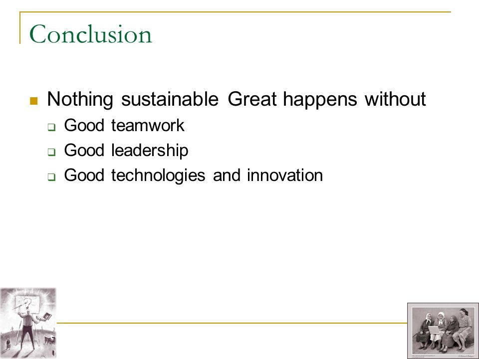 Conclusion Nothing sustainable Great happens without Good teamwork