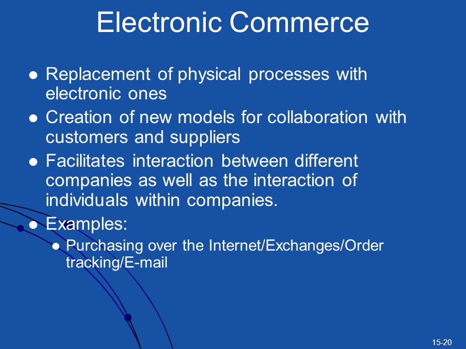 Electronic Commerce Replacement of physical processes with electronic ones. Creation of new models for collaboration with customers and suppliers.