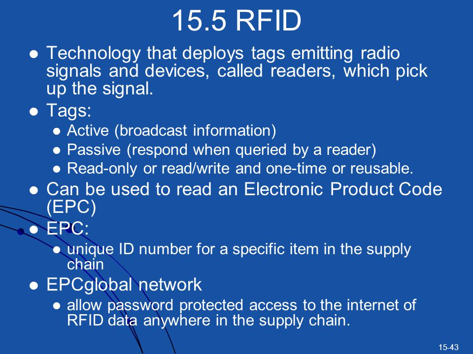 15.5 RFID Technology that deploys tags emitting radio signals and devices, called readers, which pick up the signal.