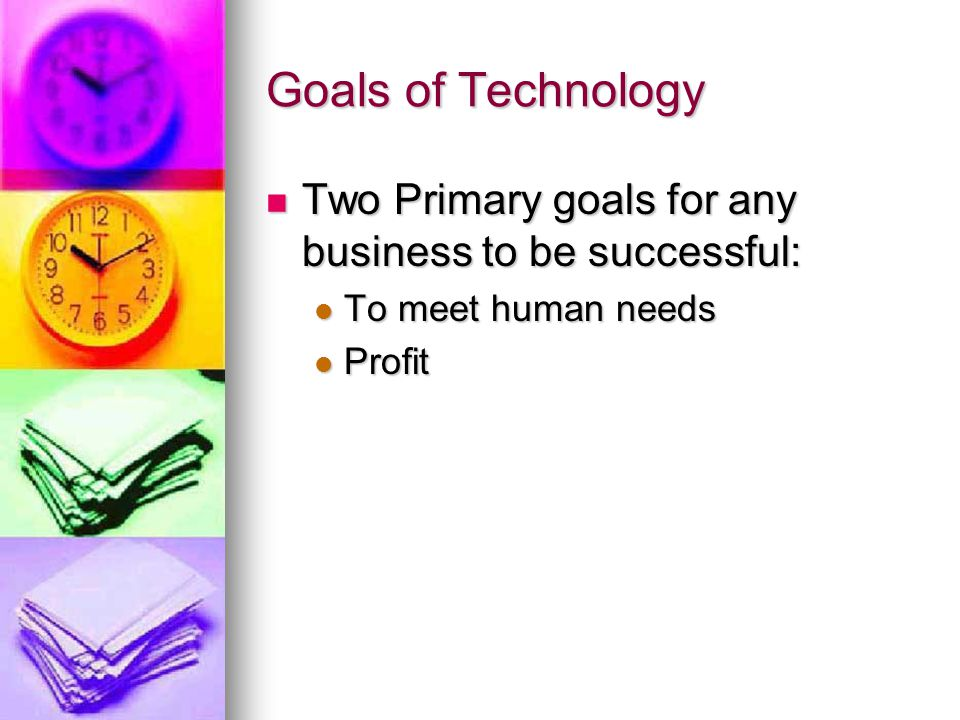 Goals of Technology Two Primary goals for any business to be successful: To meet human needs Profit
