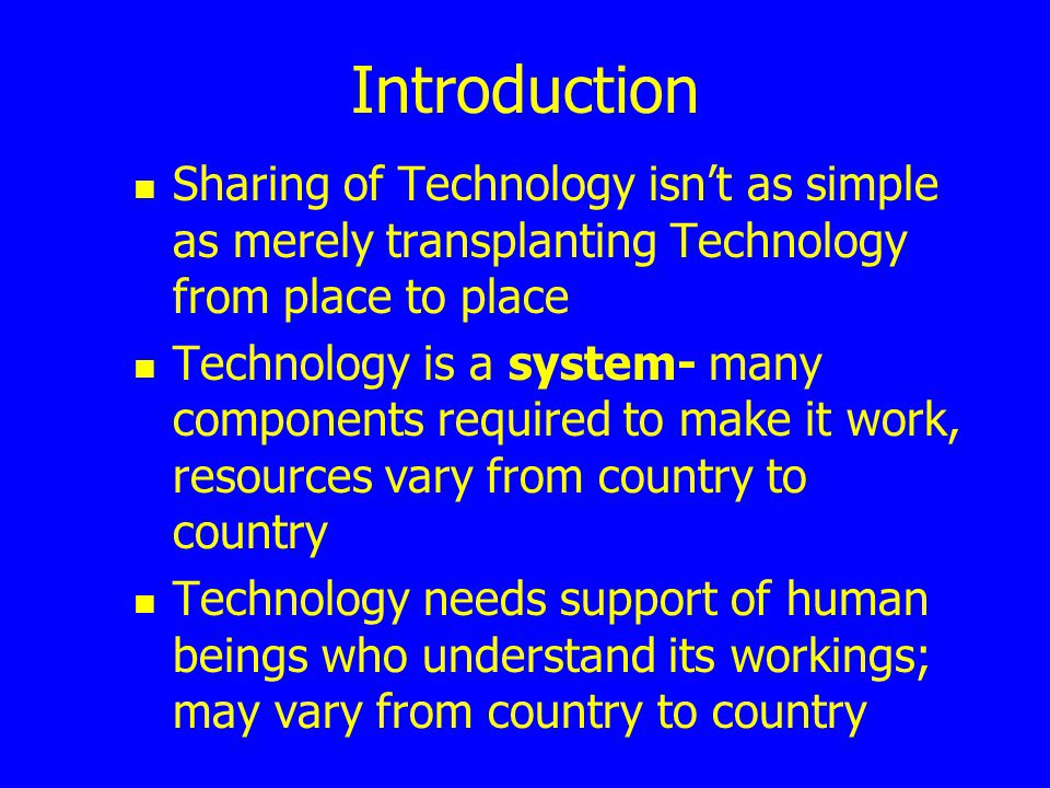 Introduction Sharing of Technology isn't as simple as merely transplanting Technology from place to place.