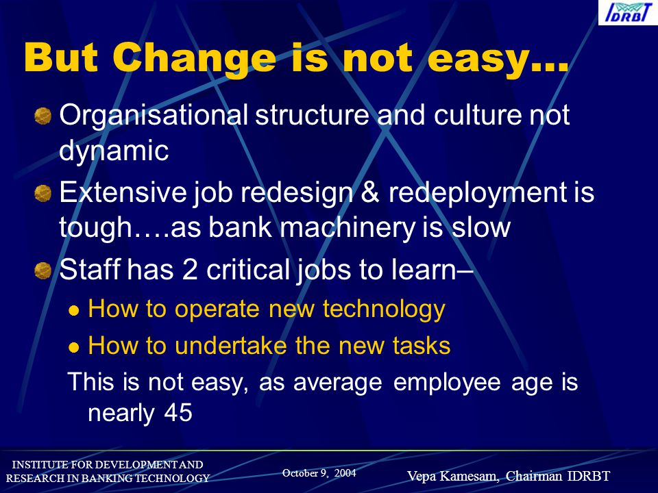 But Change is not easy… Organisational structure and culture not dynamic. Extensive job redesign & redeployment is tough….as bank machinery is slow.