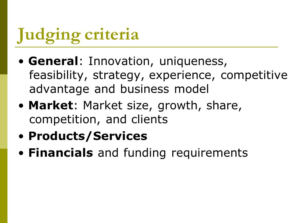 Judging criteria • General: Innovation, uniqueness, feasibility, strategy, experience, competitive advantage and business model.