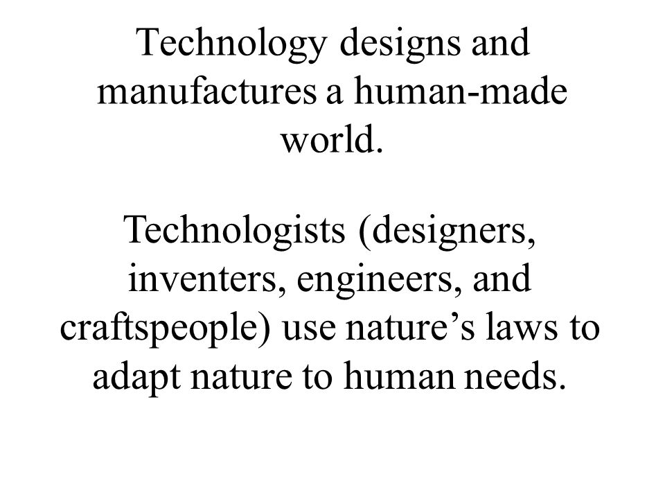 Technology designs and manufactures a human-made world.