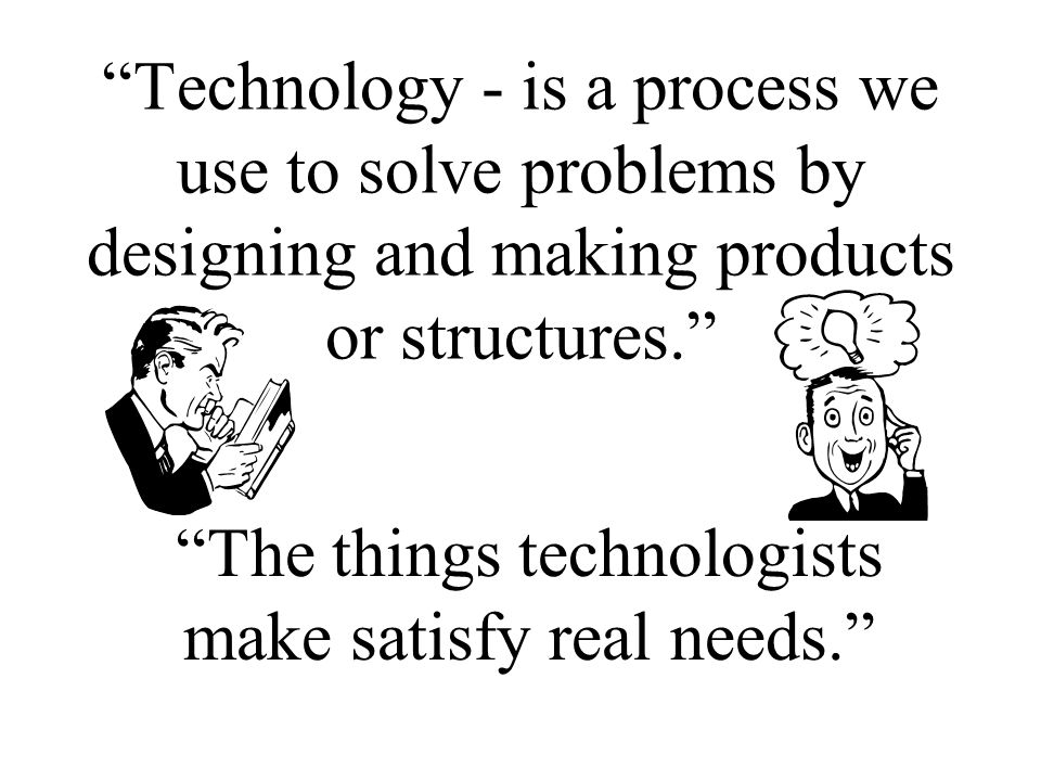 The things technologists make satisfy real needs.