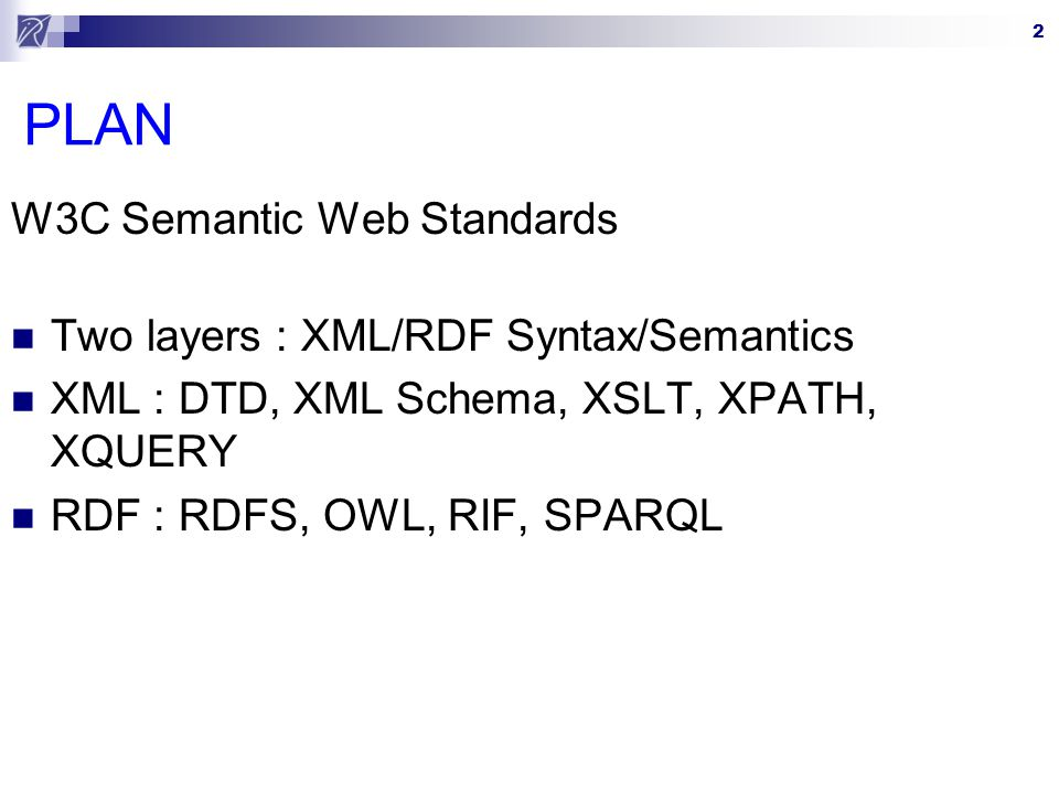 PLAN W3C Semantic Web Standards Two layers : XML/RDF Syntax/Semantics