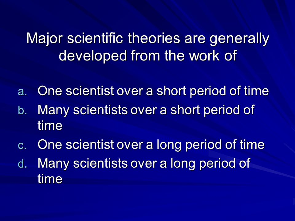 Major scientific theories are generally developed from the work of