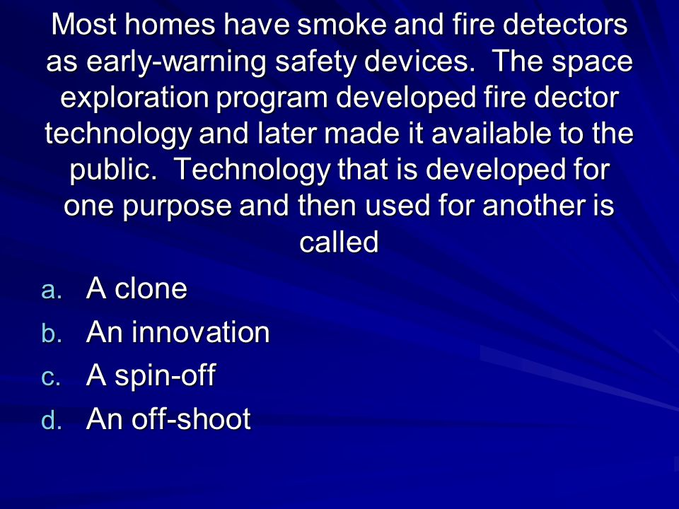 Most homes have smoke and fire detectors as early-warning safety devices. The space exploration program developed fire dector technology and later made it available to the public. Technology that is developed for one purpose and then used for another is called