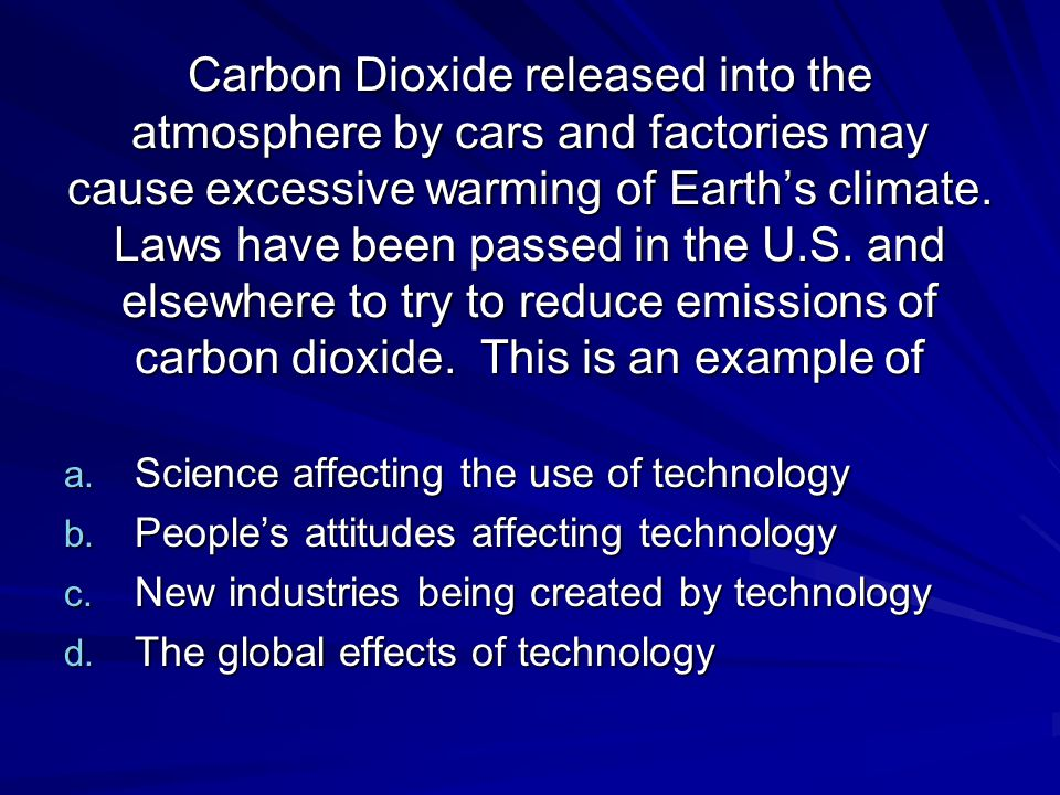 Carbon Dioxide released into the atmosphere by cars and factories may cause excessive warming of Earth's climate. Laws have been passed in the U.S. and elsewhere to try to reduce emissions of carbon dioxide. This is an example of