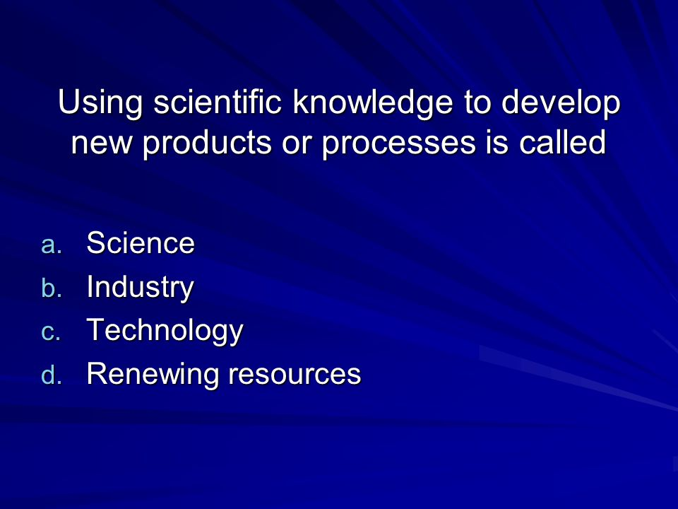 Using scientific knowledge to develop new products or processes is called