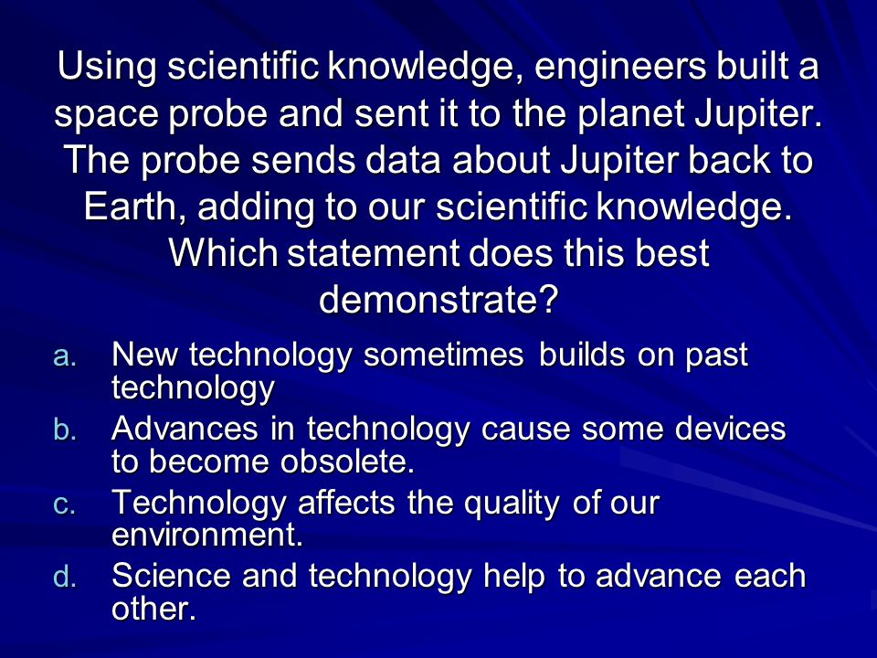 Using scientific knowledge, engineers built a space probe and sent it to the planet Jupiter. The probe sends data about Jupiter back to Earth, adding to our scientific knowledge. Which statement does this best demonstrate