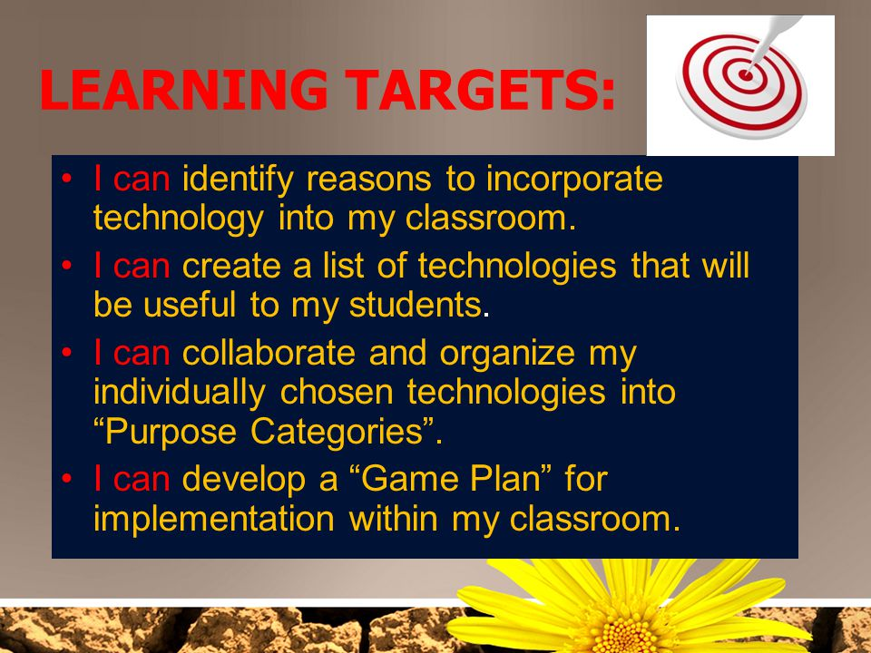 LEARNING TARGETS: I can identify reasons to incorporate technology into my classroom.