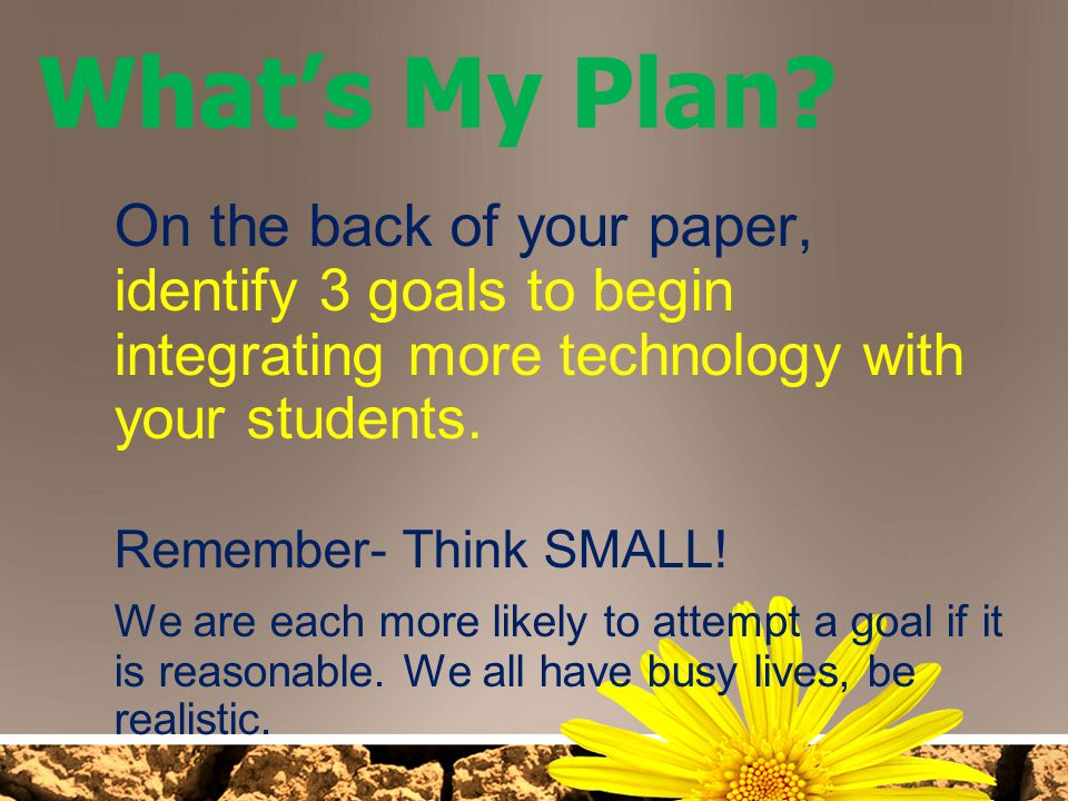 What's My Plan On the back of your paper, identify 3 goals to begin integrating more technology with your students.