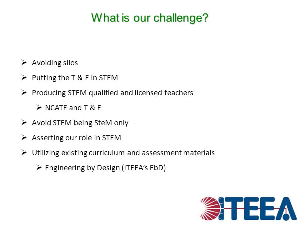 What is our challenge Avoiding silos Putting the T & E in STEM