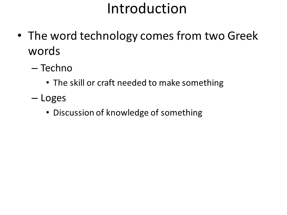 Introduction The word technology comes from two Greek words Techno