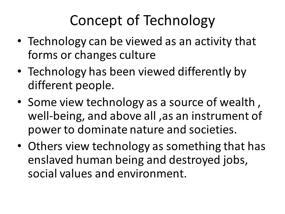 Concept of Technology Technology can be viewed as an activity that forms or changes culture.