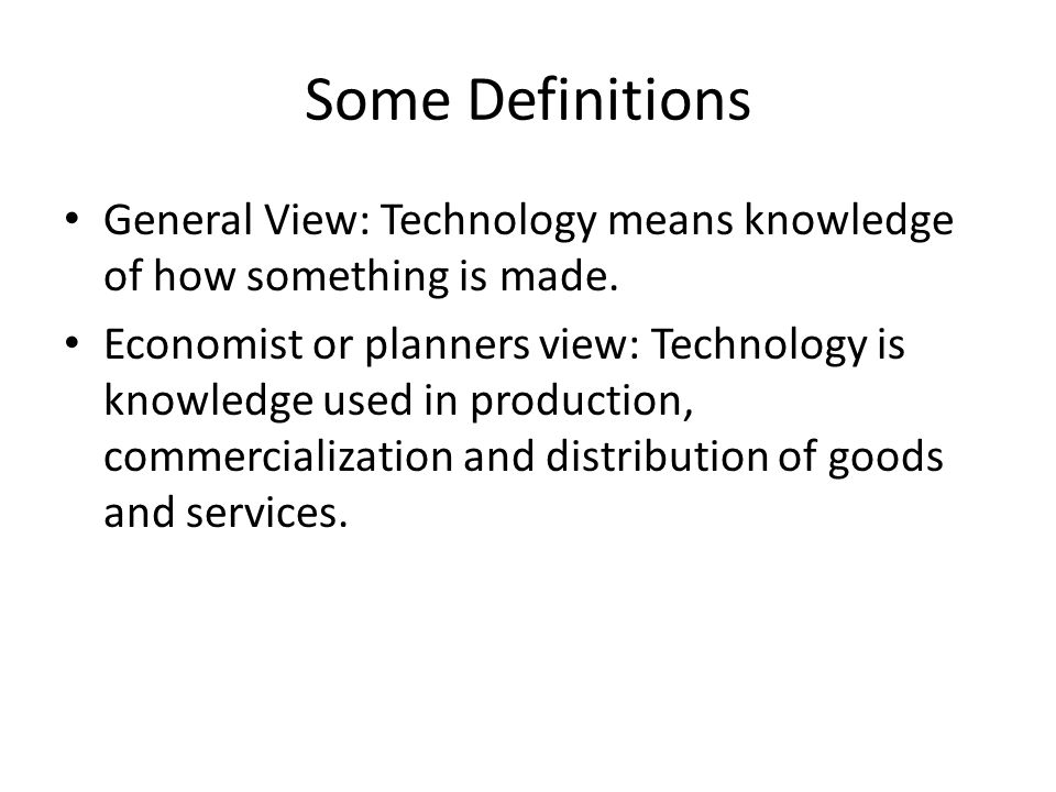 Some Definitions General View: Technology means knowledge of how something is made.