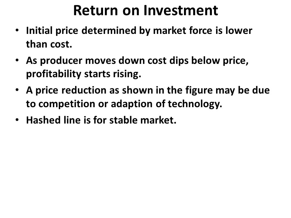 Return on Investment Initial price determined by market force is lower than cost.