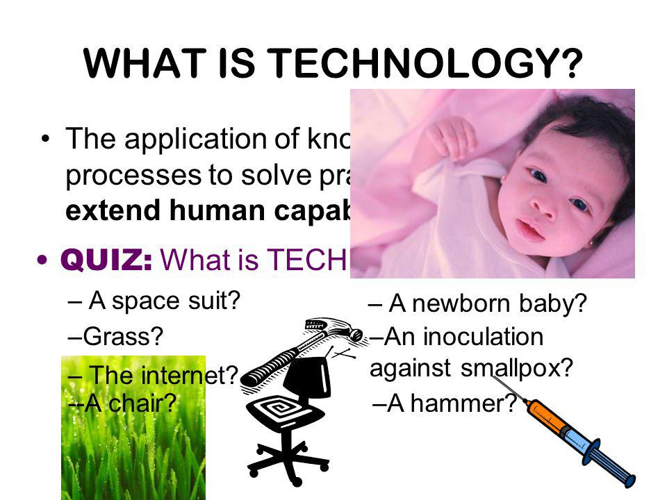 WHAT IS TECHNOLOGY The application of knowledge, tools, and processes to solve practical problems and extend human capabilities.