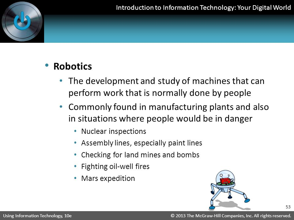 Robotics The development and study of machines that can perform work that is normally done by people.