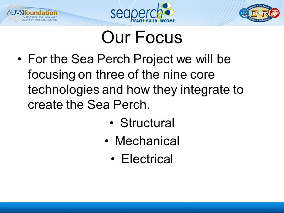 Our Focus For the Sea Perch Project we will be focusing on three of the nine core technologies and how they integrate to create the Sea Perch.