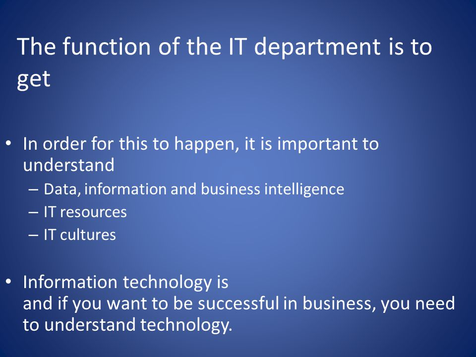 The function of the IT department is to get