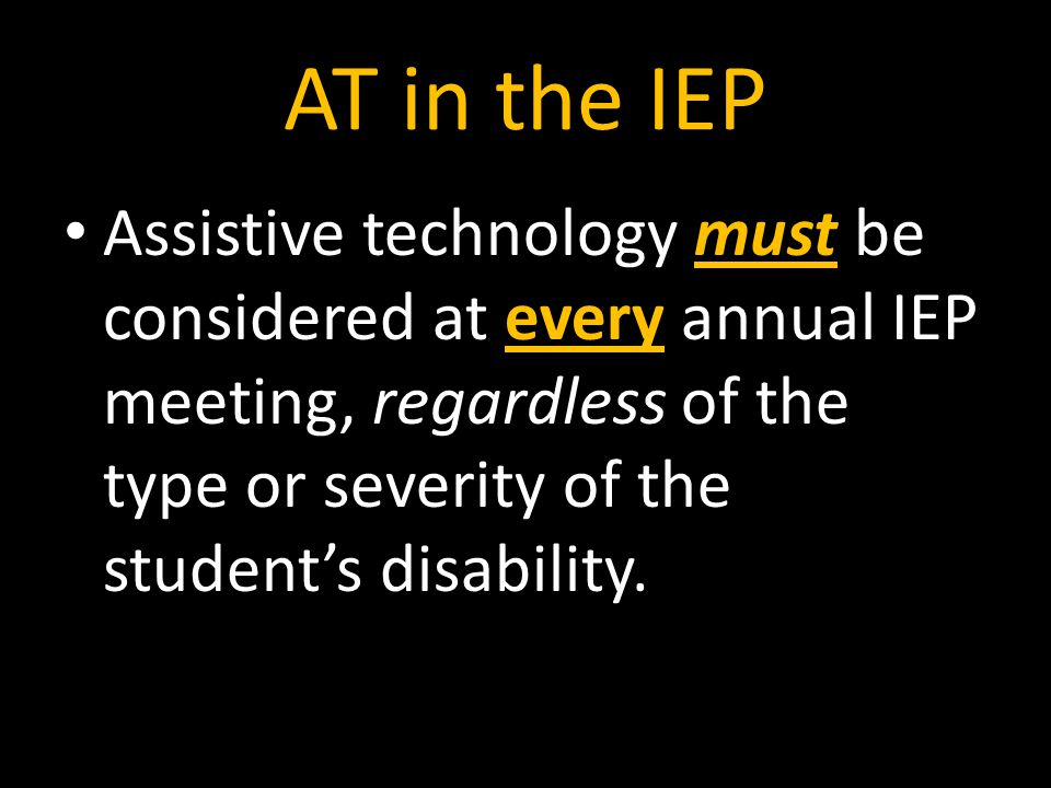 AT in the IEP Assistive technology must be considered at every annual IEP meeting, regardless of the type or severity of the student's disability.