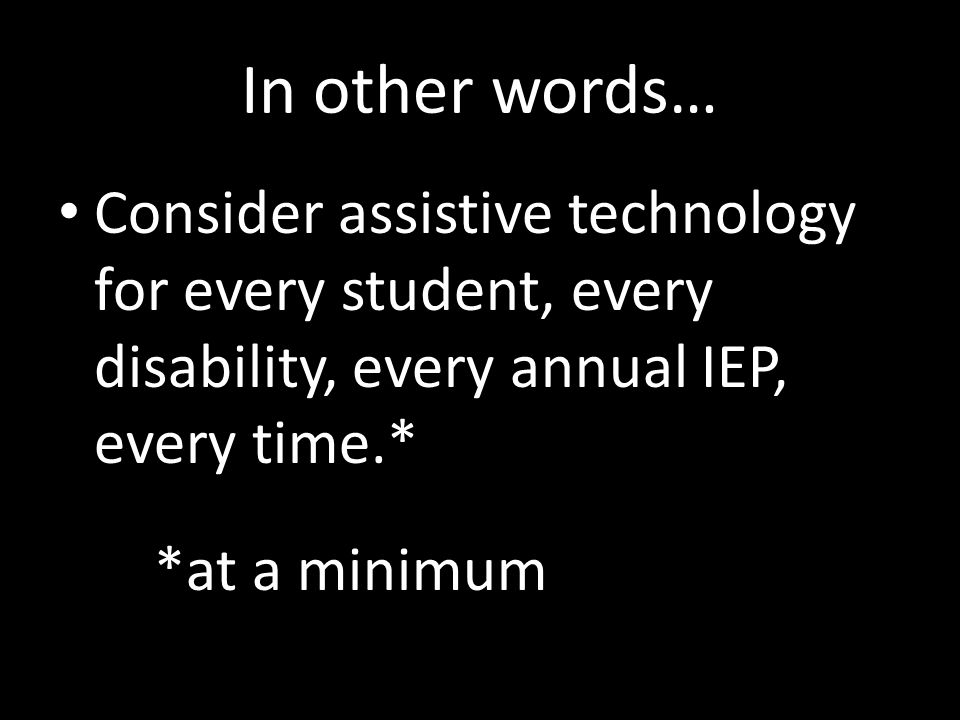 In other words… Consider assistive technology for every student, every disability, every annual IEP, every time.*