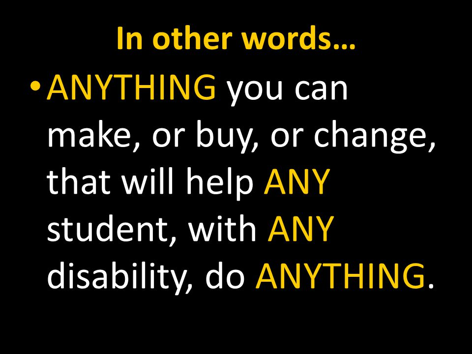 In other words… ANYTHING you can make, or buy, or change, that will help ANY student, with ANY disability, do ANYTHING.