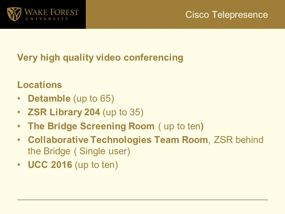 Cisco Telepresence Very high quality video conferencing. Locations. Detamble (up to 65) ZSR Library 204 (up to 35)