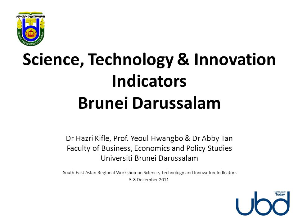 Science, Technology & Innovation Indicators Brunei Darussalam Dr Hazri Kifle, Prof. Yeoul Hwangbo & Dr Abby Tan Faculty of Business, Economics and Policy Studies Universiti Brunei Darussalam