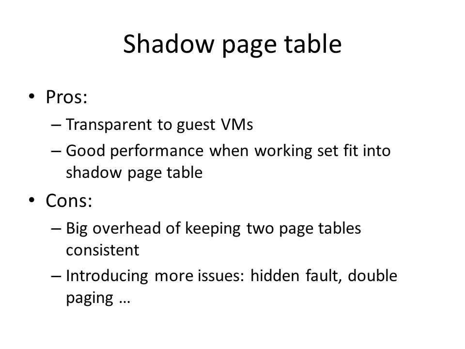 Shadow page table Pros: Cons: Transparent to guest VMs