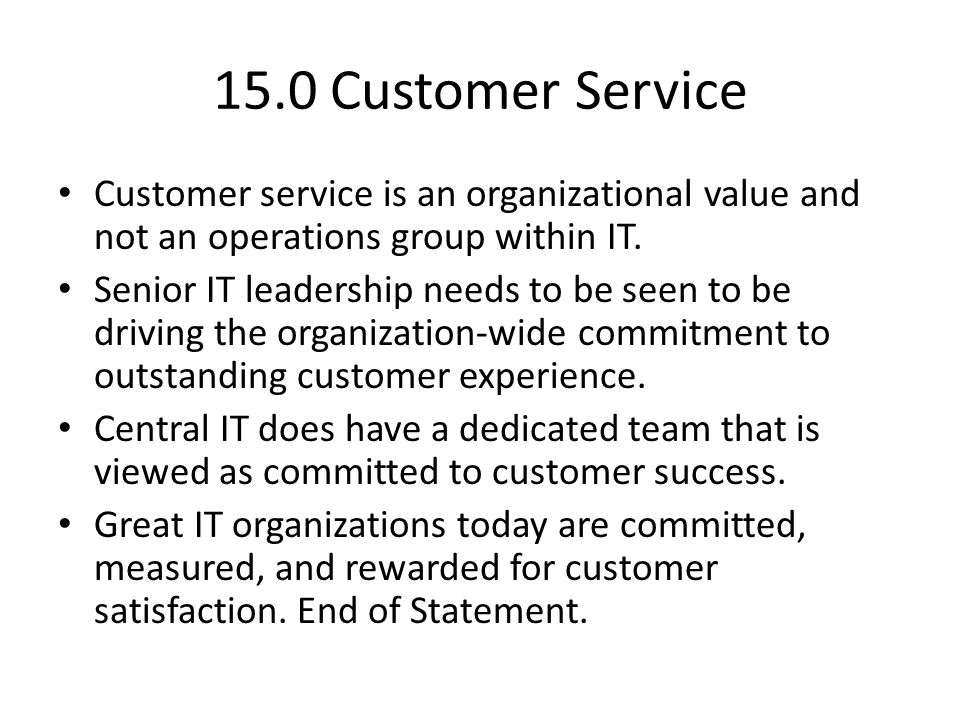 15.0 Customer Service Customer service is an organizational value and not an operations group within IT.