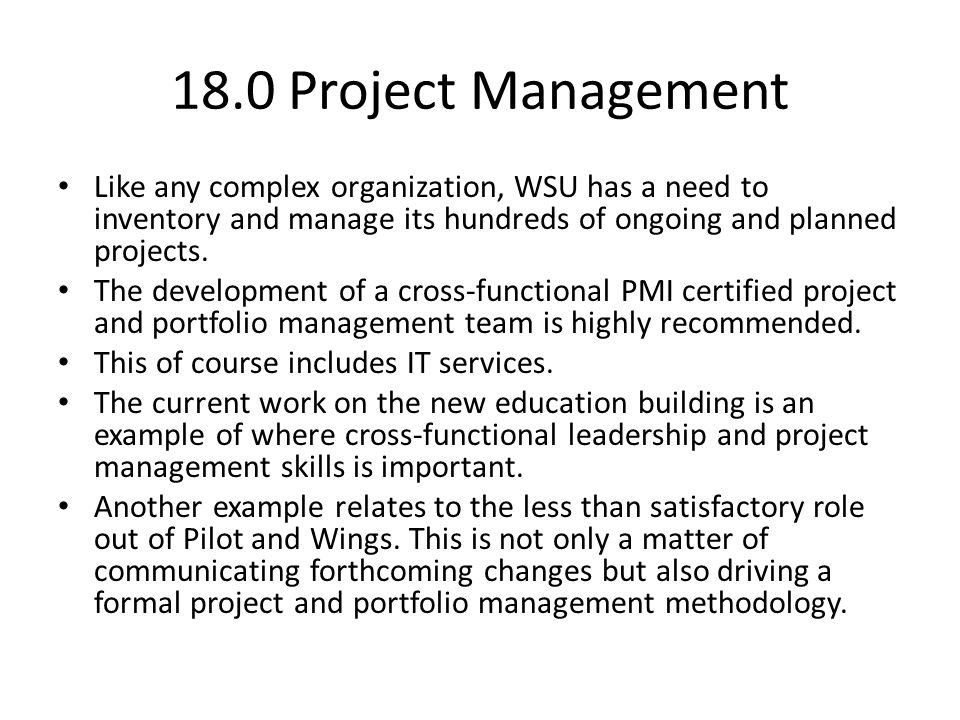 18.0 Project Management Like any complex organization, WSU has a need to inventory and manage its hundreds of ongoing and planned projects.