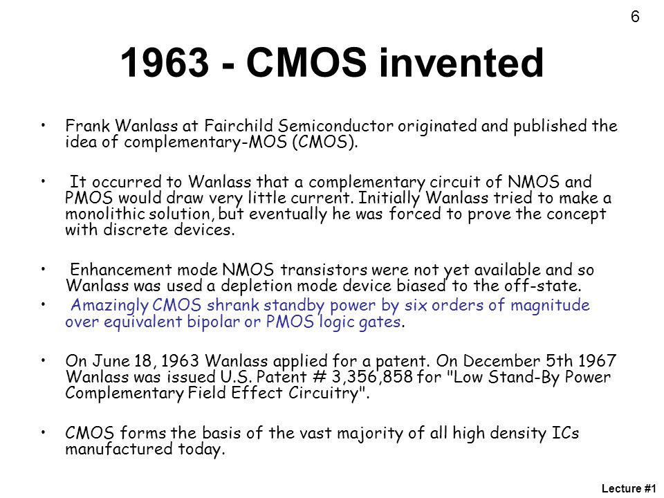 CMOS invented. Frank Wanlass at Fairchild Semiconductor originated and published the idea of complementary-MOS (CMOS).