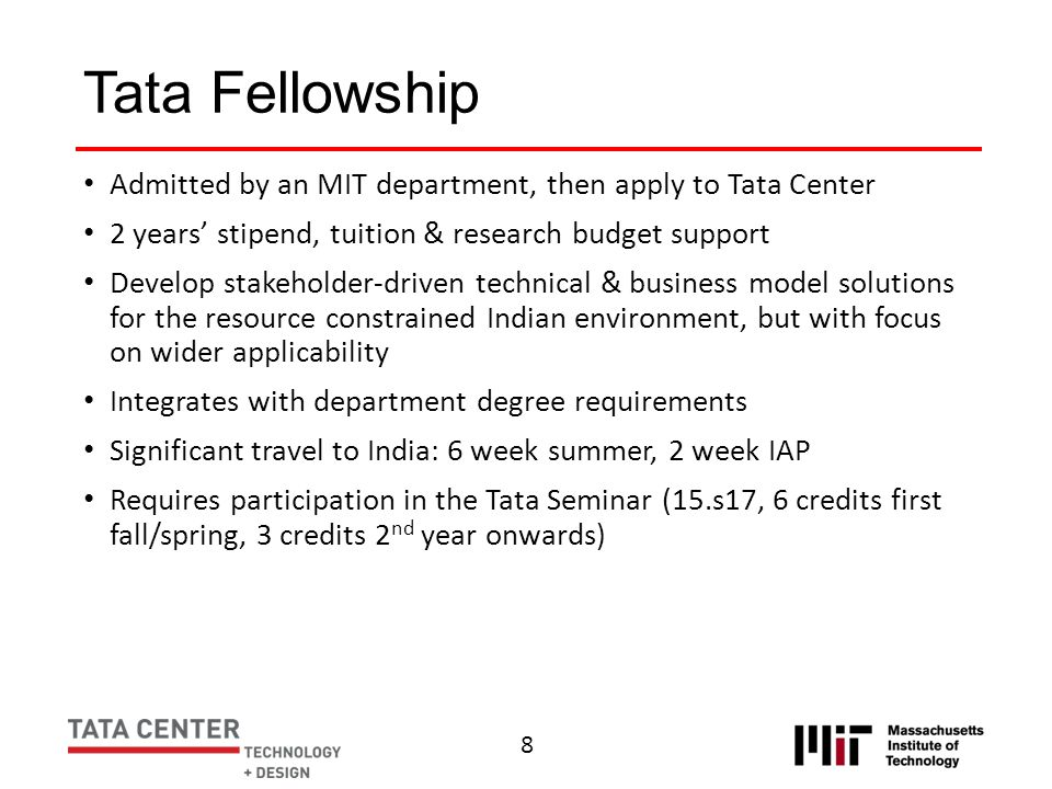 Tata Fellowship Admitted by an MIT department, then apply to Tata Center. 2 years' stipend, tuition & research budget support.