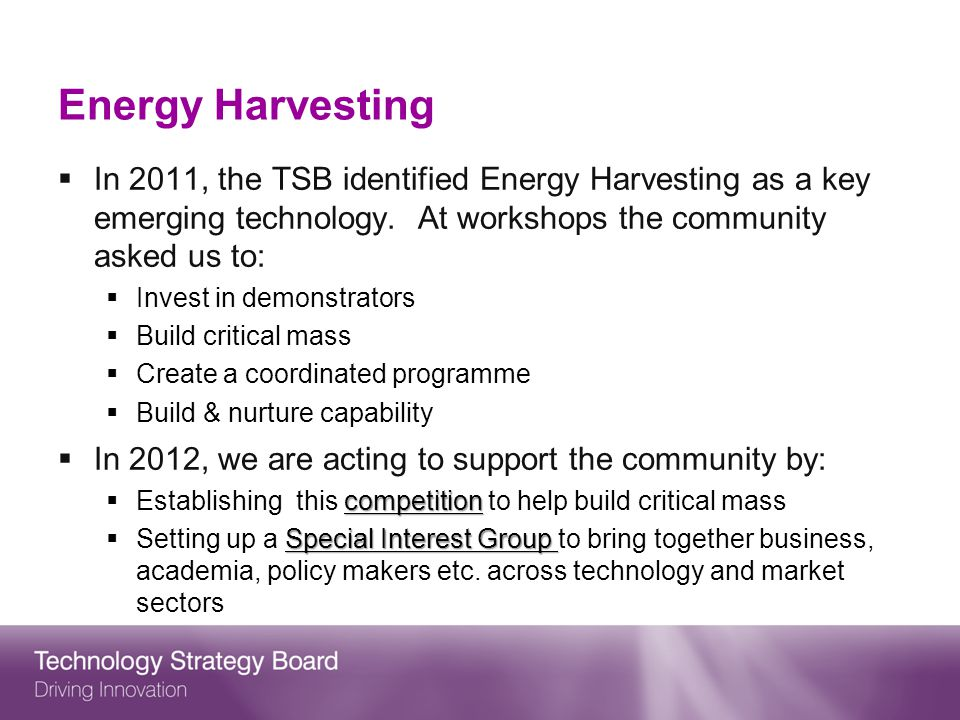Energy Harvesting In 2011, the TSB identified Energy Harvesting as a key emerging technology. At workshops the community asked us to: