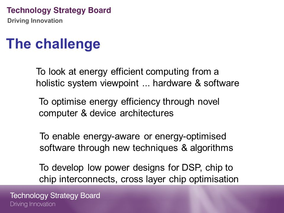 The challenge To look at energy efficient computing from a holistic system viewpoint ... hardware & software.